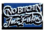 NO BITCHIN' JUST FISHIN'